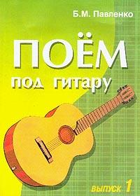 Павленко Б.М. Поем под гитару: Выпуск 1: Учебно-методическое пособие по аккомпанементу и пению под шестиструнную гитару американские струны на гитару