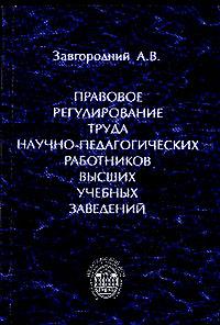 Завгородний А.В.. Правовое регулирование труда научно-педагогических работников высших учебных заведений