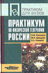Практикум по физической географии России. Э. М. Раковская, М. И. Давыдова, В. А. Кошевой