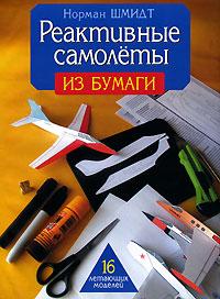 Норман Шмидт Реактивные самолеты из бумаги реактивные самолеты из бумаги