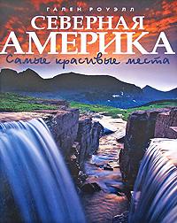 Zakazat.ru: Северная Америка. Самые красивые места. Гален Роуэлл