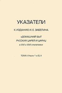 Указатели к изданию И. Е. Забелина Домашний быт русских царей и цариц в XVI и XVII столетиях. Тома 1 (части 1 и 2) и 2 забелин и домашний быт русских цариц в xvi и xvii столетиях