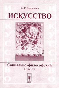 А. Г. Заховаева Искусство. Социально-философский анализ