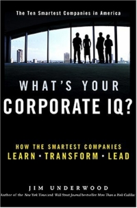 What's Your Corporate IQ? : How the Smartest Companies Learn, Transform, Lead what s your corporate iq how the smartest companies learn transform lead