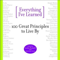 Everything I've Learned : 100 Great Principles to Live by