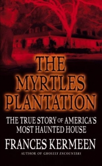 The Myrtles Plantation : The True Story of America's Most Haunted House the haunted