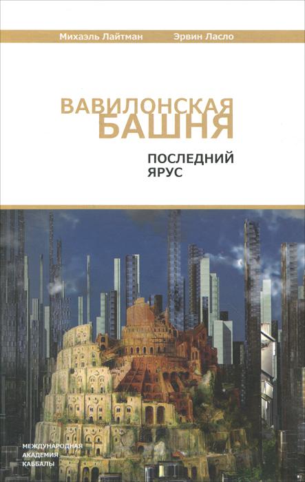 Михаэль Лайтман, Эрвин Ласло Вавилонская башня. Последний ярус лайтман м ласло э вавилонская башня последний ярус 3 е издание переработанное и дополненное isbn 9785910720392