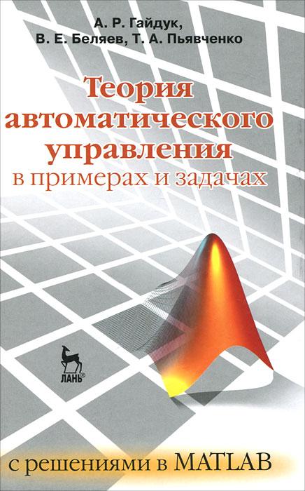 А. Р. Гайдук, В. Е. Беляев, Т. А. Пьявченко Теория автоматического управления в примерах и задачах с решениями в MATLAB е а семенчин теория вероятности в примерах и задачах