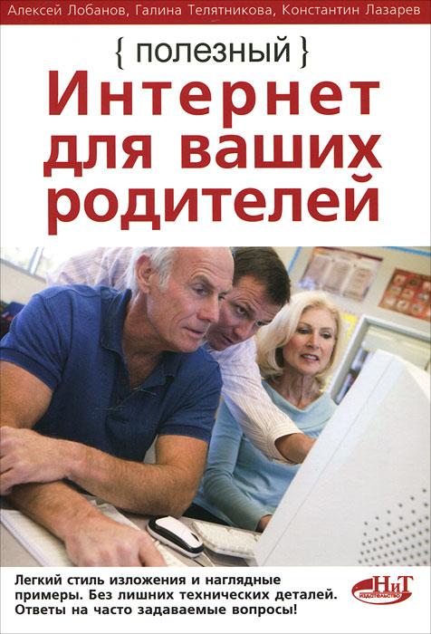 Алексей Лобанов, Галина Телятникова, Константин Лазарев Полезный интернет для ваших родителей