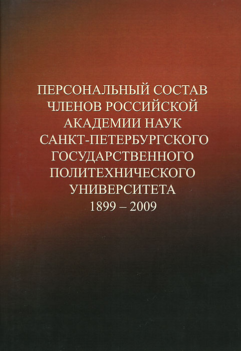 Персональный состав членов Российской академии наук Санкт-Петербургского государственного политехнического университета. 1899-2009