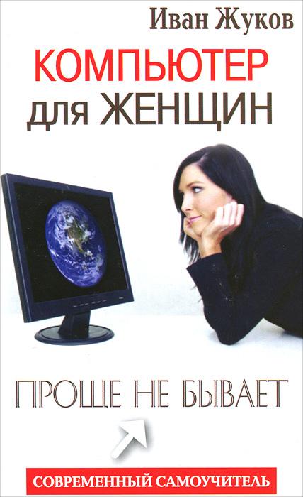 Иван Жуков Компьютер для женщин. Проще не бывает жуков иван компьютер для женщин проще не бывает