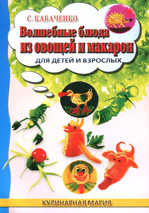 Волшебные блюда из овощей и макарон для детей и взрослых