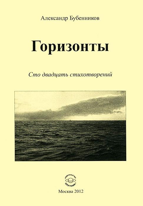 Александр Бубенников Горизонты. Сто двадцать стихотворений