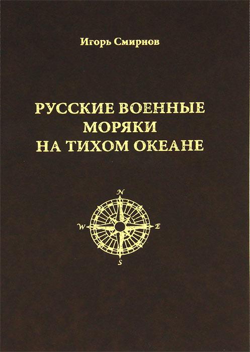 Игорь Смирнов Русские военные моряки на Тихом океане
