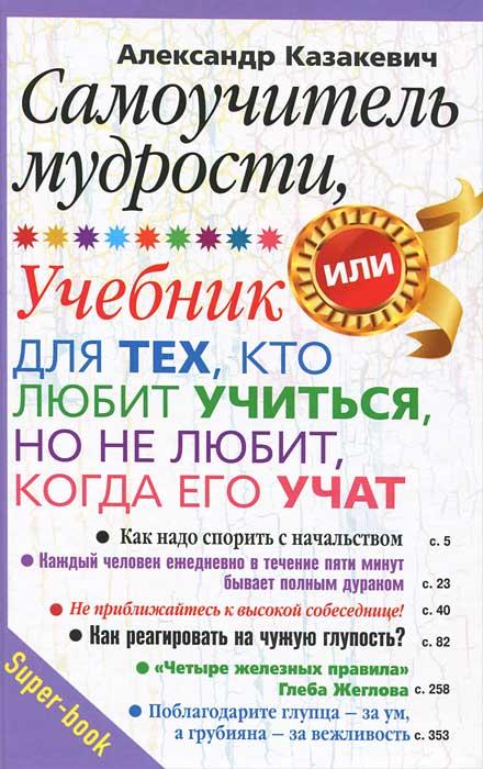 Александр Казакевич Самоучитель мудрости. Учебник для тех, кто любит учиться, но не любит, когда его учат валентин дикуль упражнения для позвоночника для тех кто в пути