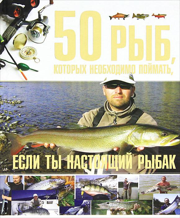 50 рыб, которых необходимо поймать, если ты настоящий рыбак. С. П. Цеханский