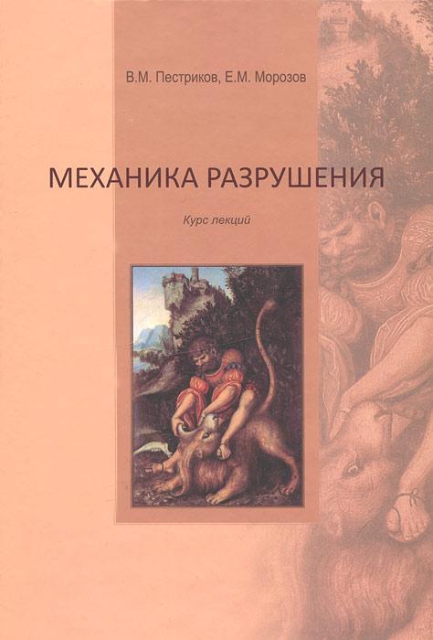 Механика разрушения. Курс лекций. В. М. Пестриков, Е. М. Морозов