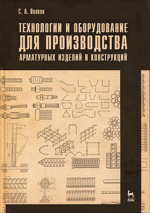 С. А. Волков Технологии и оборудование для производства арматурных изделий и конструкций оборудование для сварки линолеума