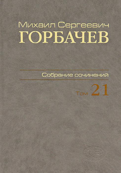 М. С. Горбачев М. С. Горбачев. Собрание сочинений. Том 21 собрание сочинений