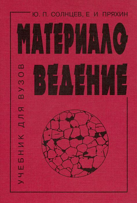 Ю. П. Солнцев, Е. И. Пряхин Материаловедение касьянова г ю трудовой договор 7 е изд перераб и доп