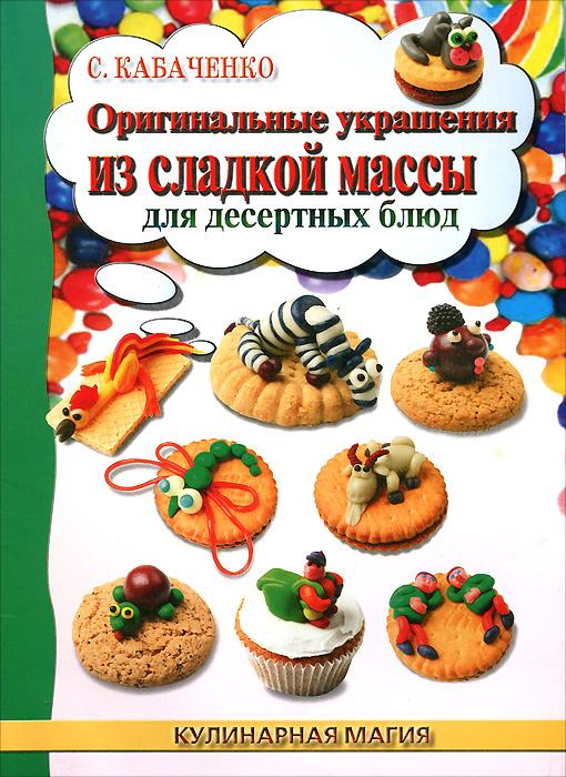 С. Б. Кабаченко Оригинальные украшения из сладкой массы для десертных блюд