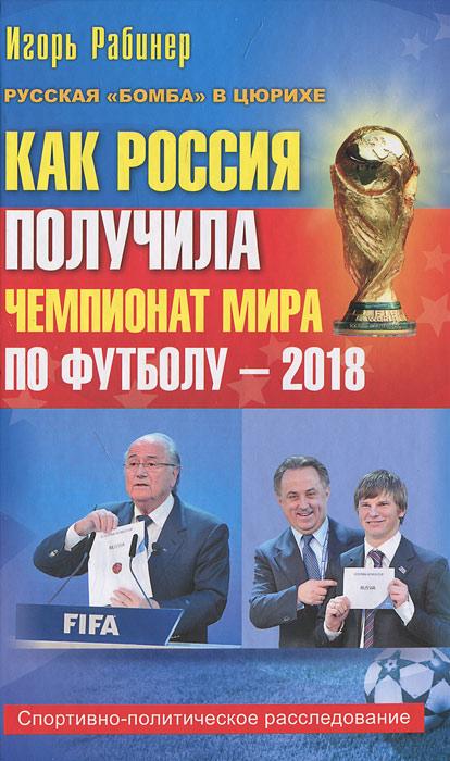 Игорь Рабинер Как Россия получила чемпионат мира по футболу - 2018