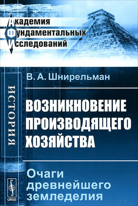 9785397030045 - В. А. Шнирельман: Возникновение производящего хозяйства. Очаги древнейшего земледелия - Книга