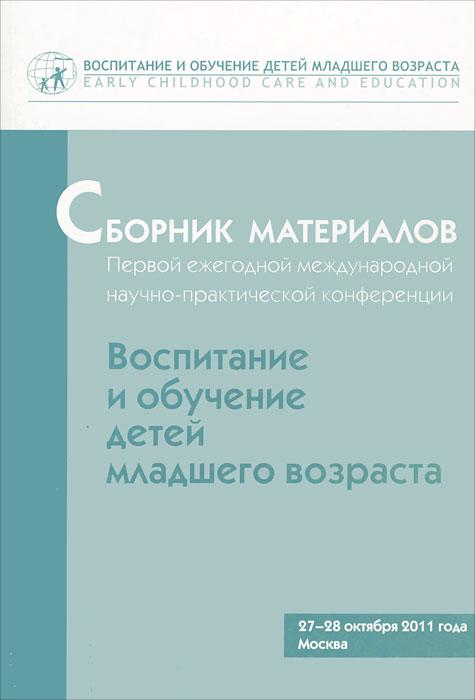 """Сборник материалов Первой ежегодной международной научно-практической конференции """"Воспитание и обучение детей младшего возраста"""""""