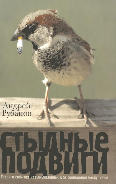 Андрей Рубанов Стыдные подвиги андрей углицких соловьиный день повесть isbn 9785448399909