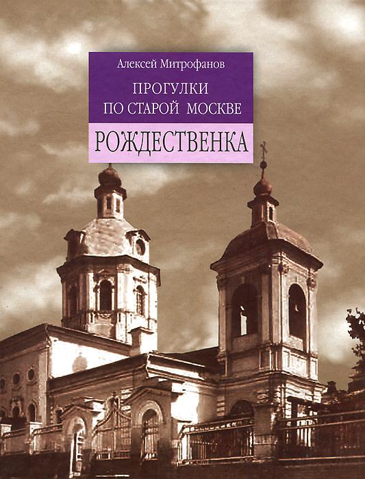 Алексей Митрофанов Прогулки по старой Москве. Рождественка ISBN: 978-5-93136-168-0