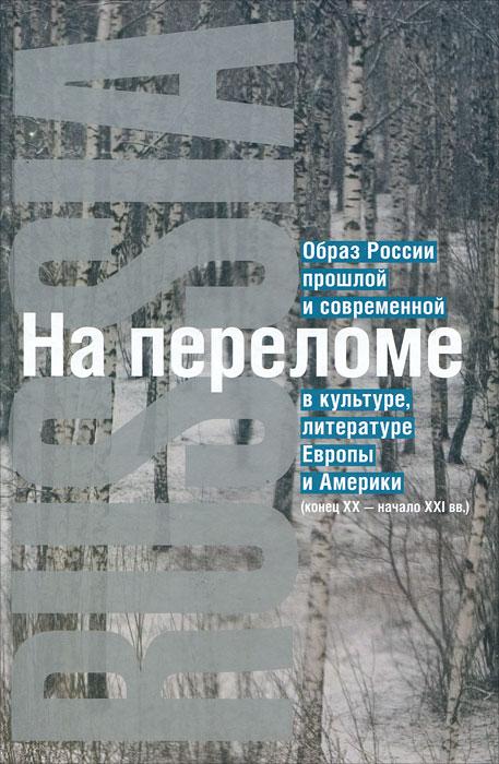 На переломе. Образ России прошлой и современной в культуре, литературе Европы и Америки (конец XX - начало XXI вв.)