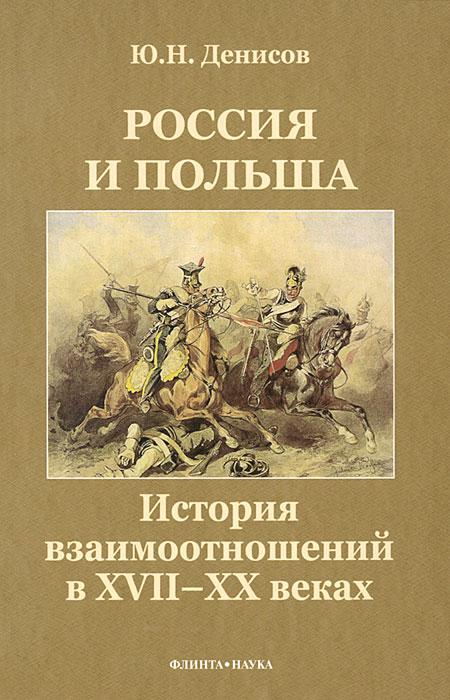 Ю. Н. Денисов Россия и Польша. История взаимоотношений в XVII—XX веках