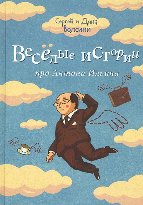 Сергей и Дина Волсини Веселые истории про Антона Ильича сергей ильич шелудько после