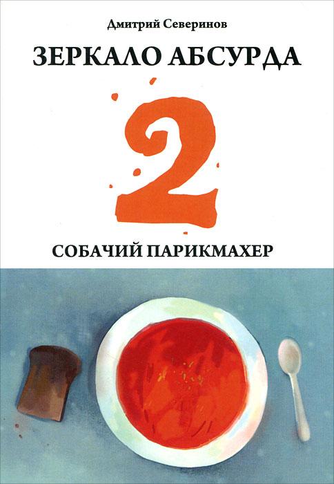 Дмитрий Северинов Зеркало абсурда-2. Собачий парикмахер собачий ошейник 300