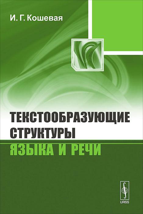 9785397030137 - И. Г. Кошевая: Текстообразующие структуры языка и речи - Книга