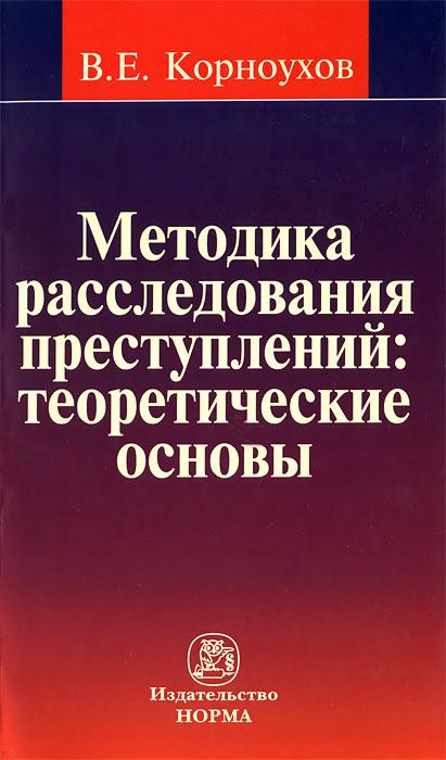 В. Е. Корноухов Методика расследования преступлений. Теоретические основы