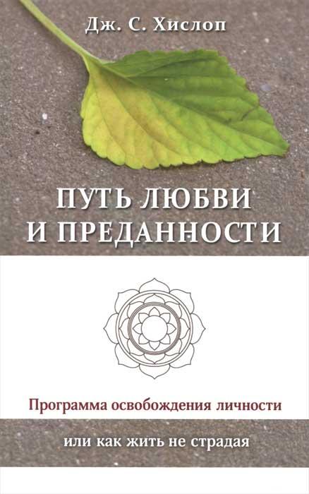 Путь любви и преданности. Программа освобождения личности или как жить не страдая. Дж. С. Хислоп
