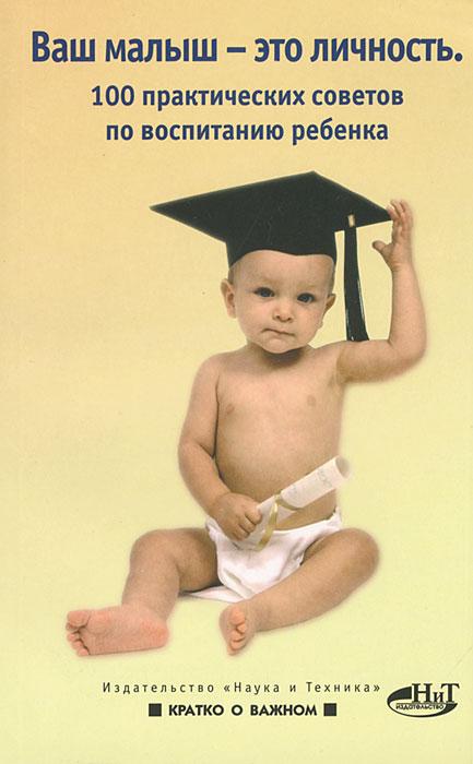 Ваш малыш - это личность. 100 практических советов по воспитанию ребенка