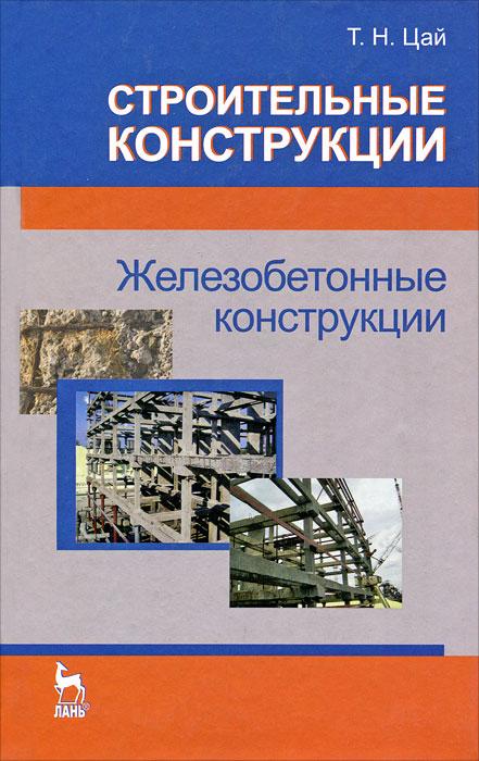 Т. Н. Цай Строительные конструкции. Железобетонные конструкции