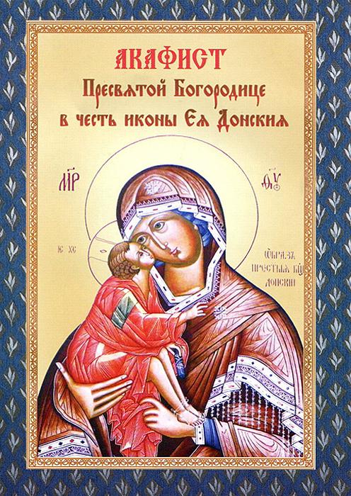 Акафист Пресвятой Владычице нашей Богородице в честь и память чудотворныя иконы Ея нарицаемыя Донския