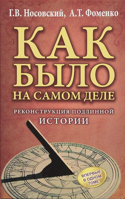 Г. В. Носовский, А. Т. Фоменко Как было на самом деле. Реконструкция подлинной истории г в носовский а т фоменко как было на самом деле реконструкция подлинной истории