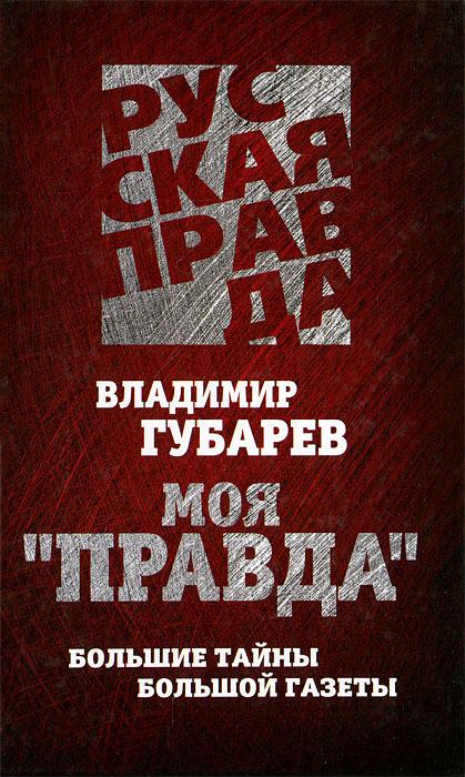 """Владимир Губарев Моя """"Правда"""". Большие тайны большой газеты"""