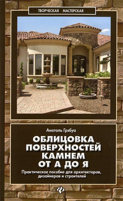 Анатоль Грэбуа Облицовка поверхностей камнем от А до Я. Практическое пособие для архитекторов, дизайнеров и строителей