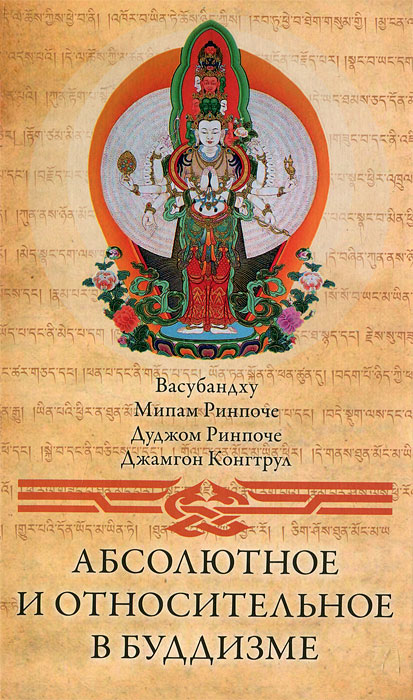 Васубандху, Мипам Ринпоче, Дуджом Ринпоче, Джамгон Конгтрул Абсолютное и относительное в буддизме йонге мингьюр ринпоче радостная мудрость принятие перемен и обретение свободы