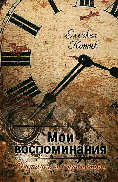Ехезкел Котик. Мои воспоминания. Часть 2. Скитаясь и странствуя
