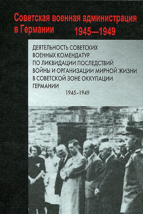 Деятельность советских военных комендатур по ликвидации последствий войны и организации мирной жизни в Советской зоне оккупации Германии. 1945-1949