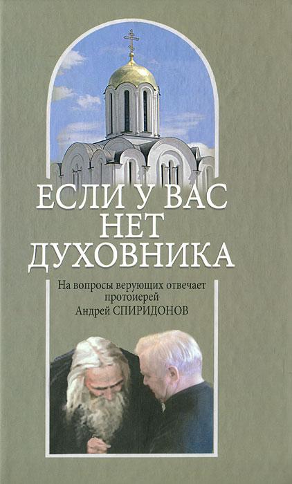 Андрей Спиридонов Если у вас нет духовника. На вопросы верующих отвечает протоиерей Андрей Спиридонов