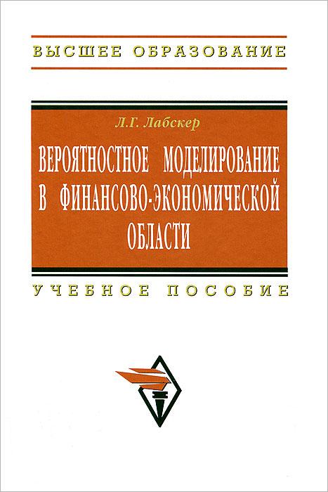Л. Г. Лабскер Вероятностное моделирование в финансово-экономической области математическое моделирование процессов в машиностроении