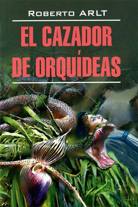 Роберто Арльт El cazador de orquideas / Охотник за орхидеями байокки роберто балет большая книга