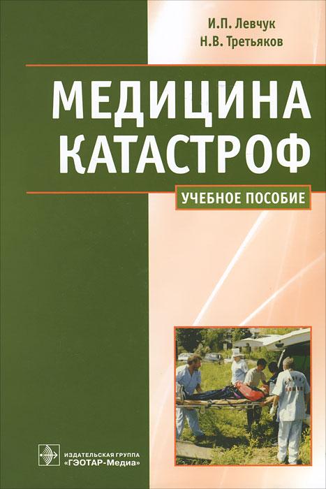 И. П. Левчук, Н. В. Третьяков Медицина катастроф. Курс лекций